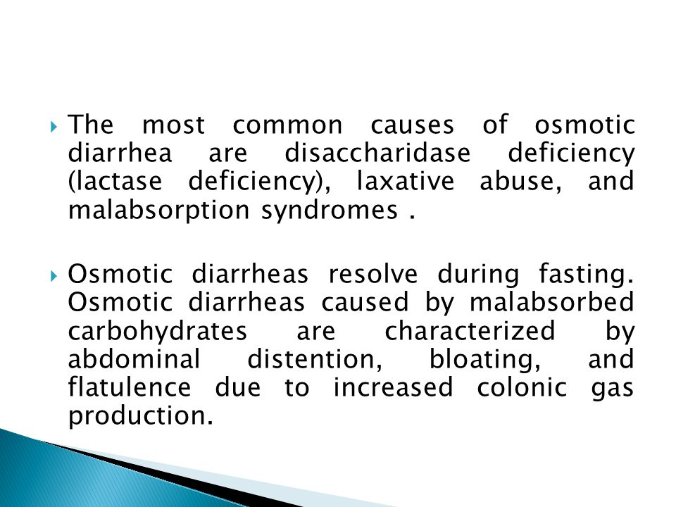 The most common causes of osmotic diarrhea are disaccharidase deficiency (lactase deficiency), laxative abuse, and malabsorption syndromes .