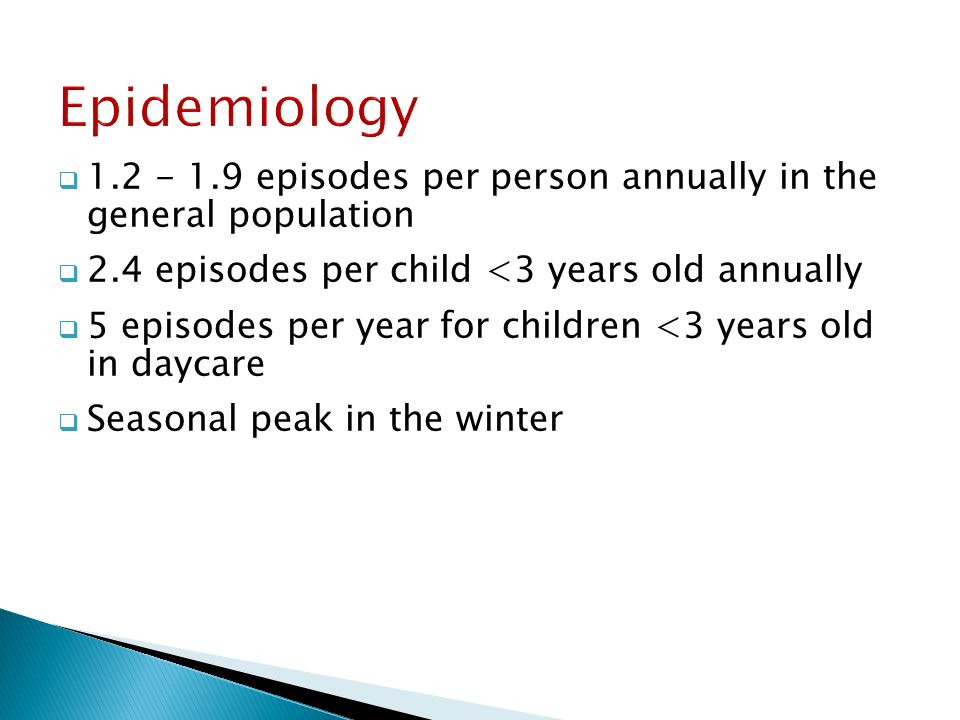 Epidemiology 1.2 - 1.9 episodes per person annually in the general population. 2.4 episodes per child <3 years old annually.