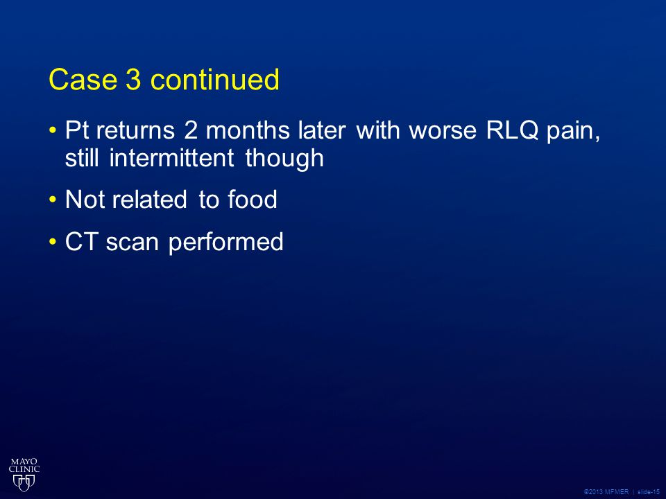 Case 3 continued Pt returns 2 months later with worse RLQ pain, still intermittent though. Not related to food.