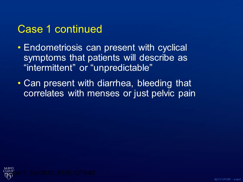 Case 1 continued Endometriosis can present with cyclical symptoms that patients will describe as intermittent or unpredictable