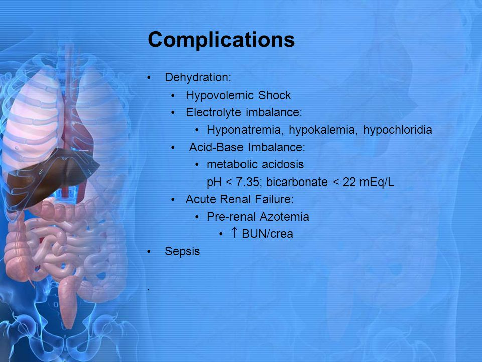 Complications Dehydration: Hypovolemic Shock Electrolyte imbalance: