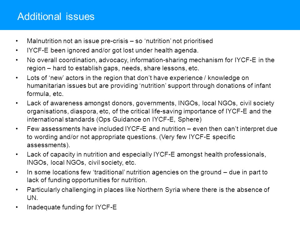 Additional issues Malnutrition not an issue pre-crisis – so 'nutrition' not prioritised. IYCF-E been ignored and/or got lost under health agenda.