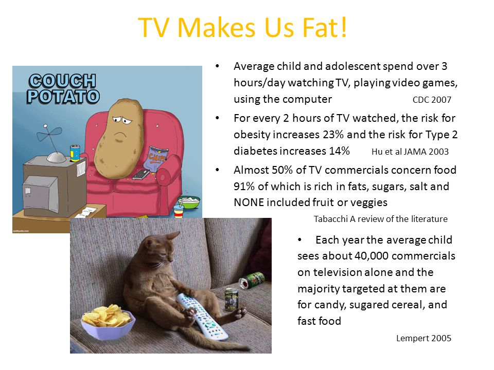 TV Makes Us Fat! Average child and adolescent spend over 3 hours/day watching TV, playing video games, using the computer CDC 2007.