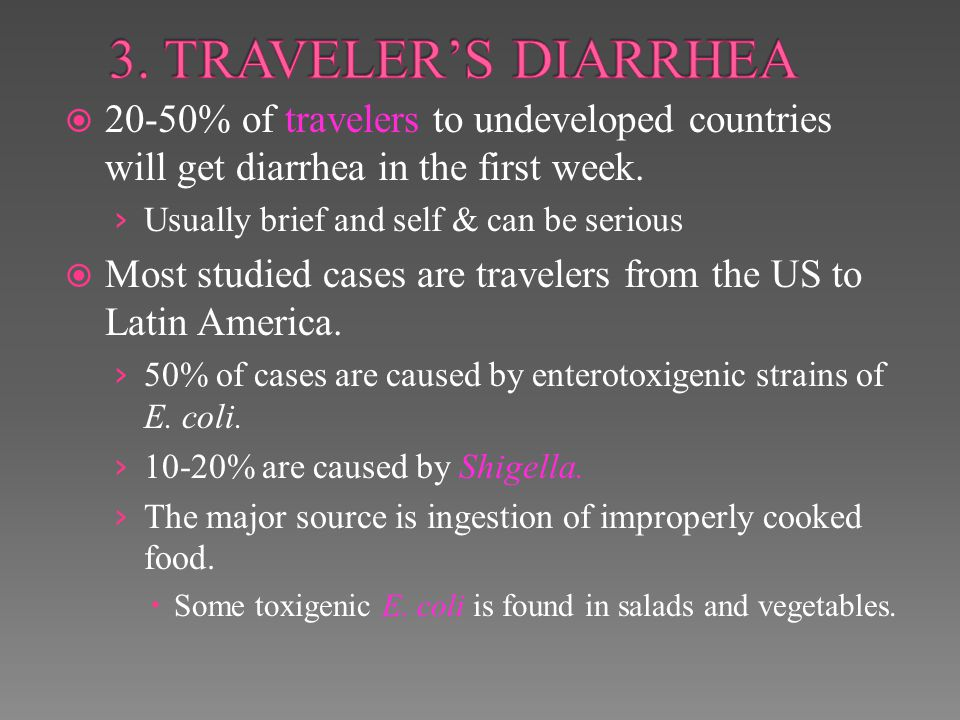 3. TRAVELER'S DIARRHEA 20-50% of travelers to undeveloped countries will get diarrhea in the first week.