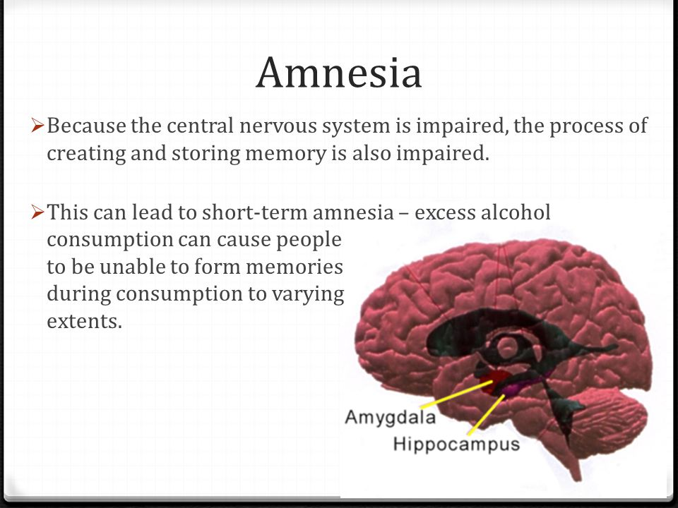 Amnesia Because the central nervous system is impaired, the process of creating and storing memory is also impaired.