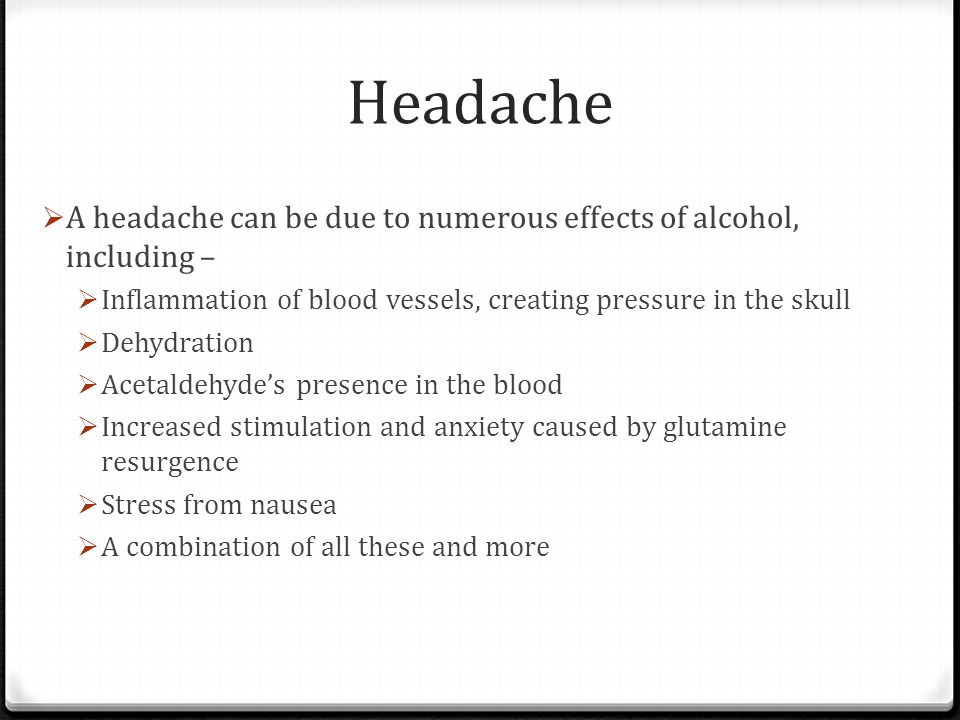 Headache A headache can be due to numerous effects of alcohol, including – Inflammation of blood vessels, creating pressure in the skull.