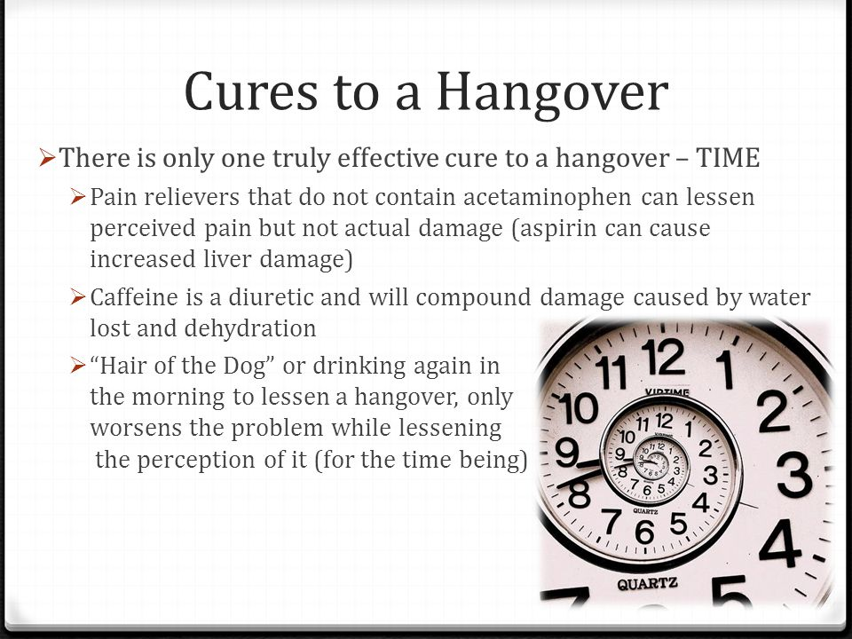 Cures to a Hangover There is only one truly effective cure to a hangover – TIME.