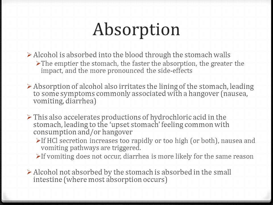 Absorption Alcohol is absorbed into the blood through the stomach walls.