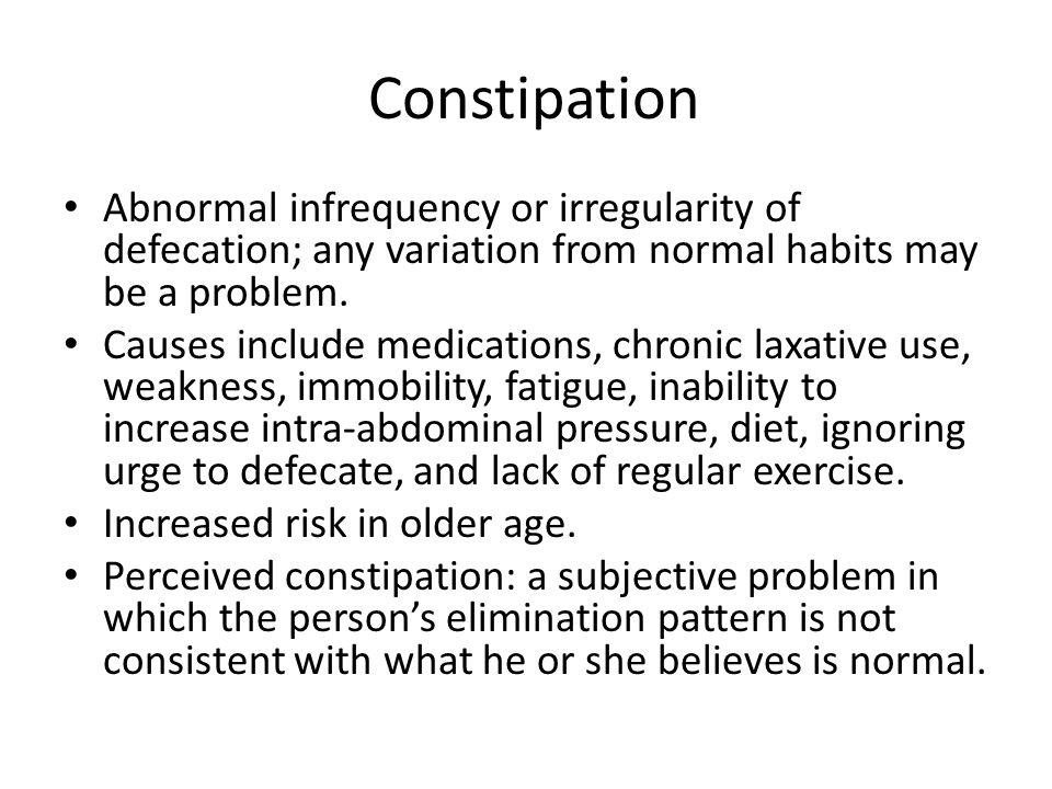 Constipation Abnormal infrequency or irregularity of defecation; any variation from normal habits may be a problem.