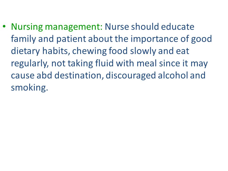 Nursing management: Nurse should educate family and patient about the importance of good dietary habits, chewing food slowly and eat regularly, not taking fluid with meal since it may cause abd destination, discouraged alcohol and smoking.