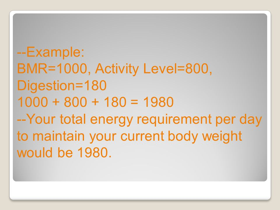 --Example: BMR=1000, Activity Level=800, Digestion=180 1000 + 800 + 180 = 1980 --Your total energy requirement per day to maintain your current body weight would be 1980.