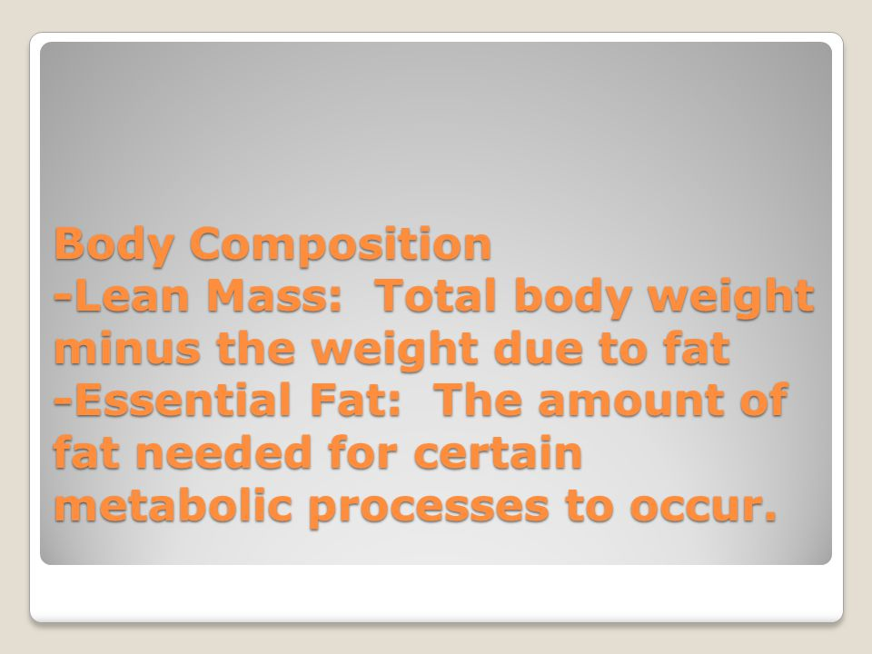 Body Composition -Lean Mass: Total body weight minus the weight due to fat -Essential Fat: The amount of fat needed for certain metabolic processes to occur.