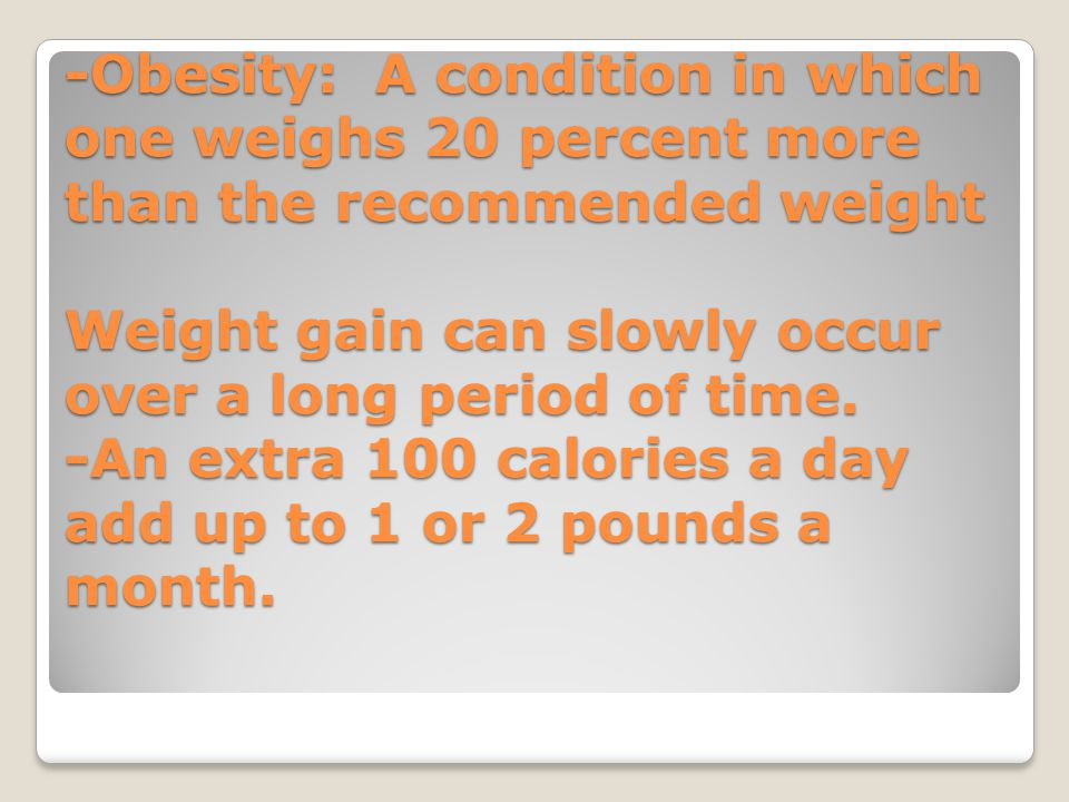 -Obesity: A condition in which one weighs 20 percent more than the recommended weight Weight gain can slowly occur over a long period of time.