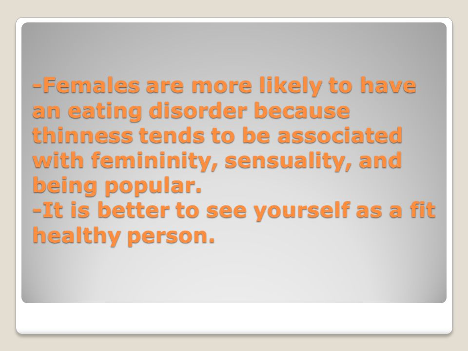 -Females are more likely to have an eating disorder because thinness tends to be associated with femininity, sensuality, and being popular.