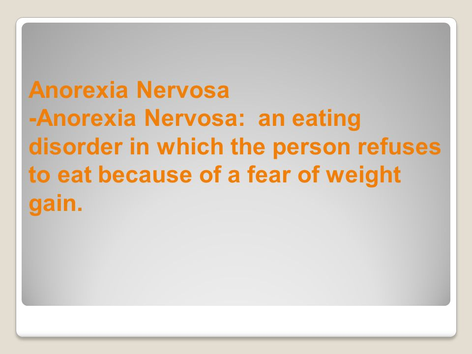 Anorexia Nervosa -Anorexia Nervosa: an eating disorder in which the person refuses to eat because of a fear of weight gain.