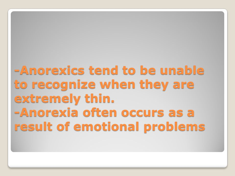 -Anorexics tend to be unable to recognize when they are extremely thin