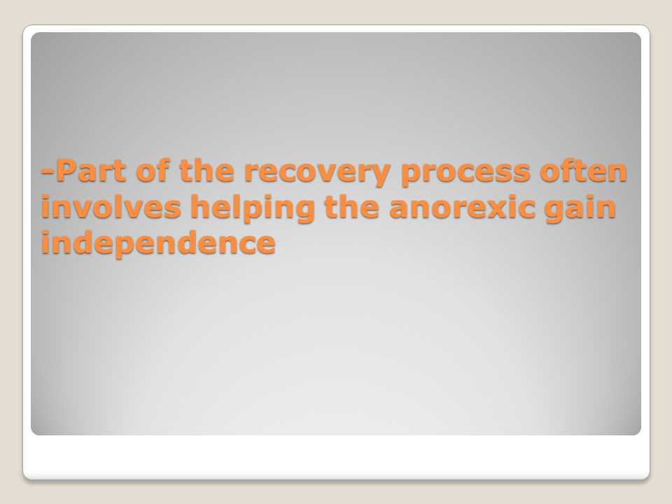 -Part of the recovery process often involves helping the anorexic gain independence