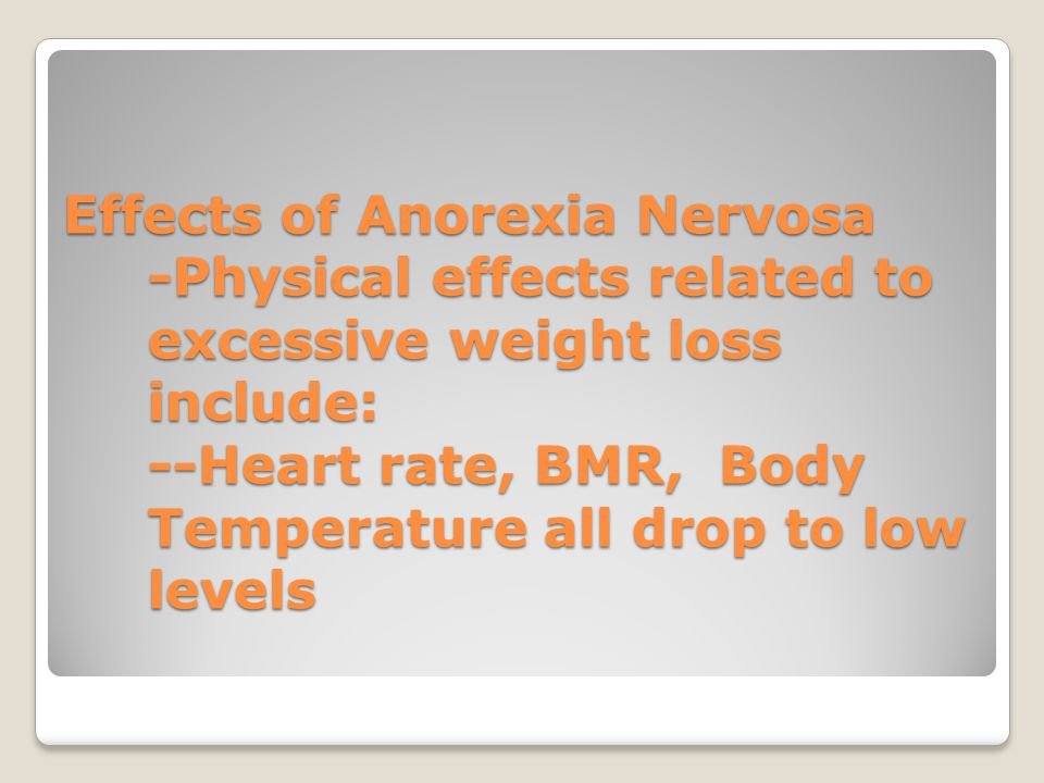 Effects of Anorexia Nervosa -Physical effects related to excessive weight loss include: --Heart rate, BMR, Body Temperature all drop to low levels
