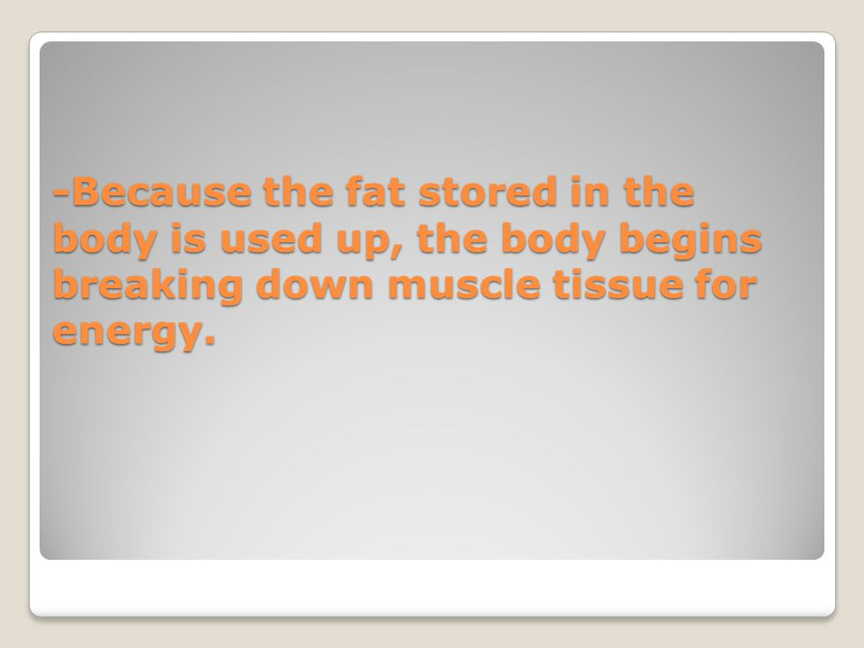-Because the fat stored in the body is used up, the body begins breaking down muscle tissue for energy.