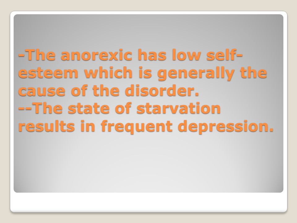 -The anorexic has low self-esteem which is generally the cause of the disorder.