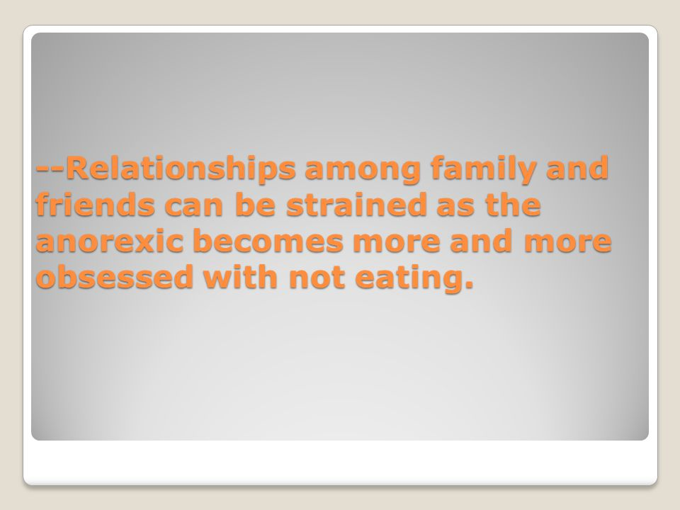 --Relationships among family and friends can be strained as the anorexic becomes more and more obsessed with not eating.