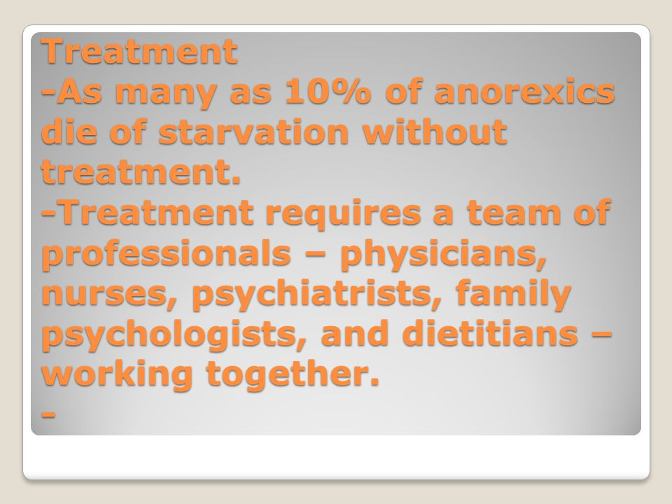 Treatment -As many as 10% of anorexics die of starvation without treatment.