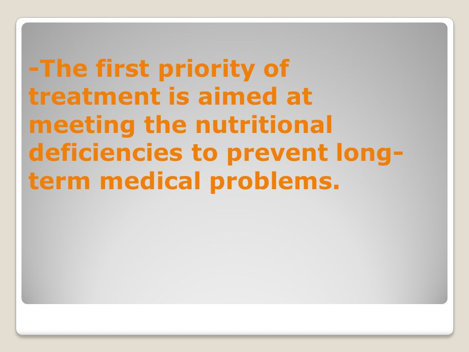 -The first priority of treatment is aimed at meeting the nutritional deficiencies to prevent long-term medical problems.