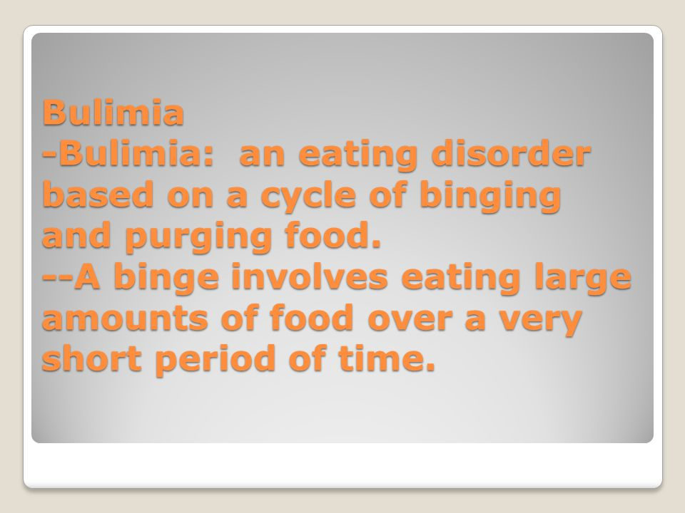 Bulimia -Bulimia: an eating disorder based on a cycle of binging and purging food.