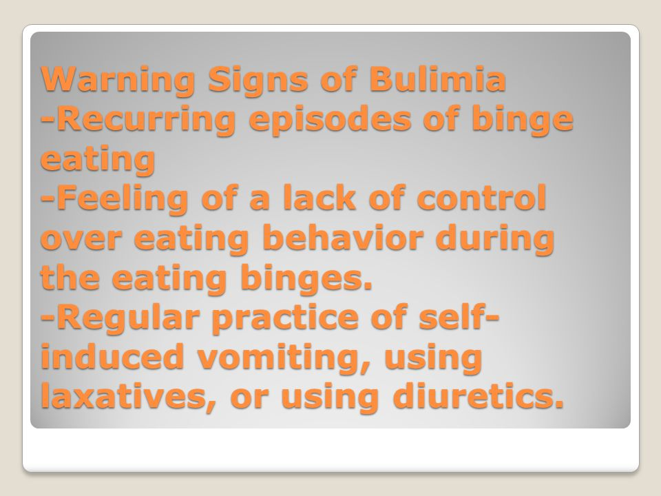 Warning Signs of Bulimia -Recurring episodes of binge eating -Feeling of a lack of control over eating behavior during the eating binges.