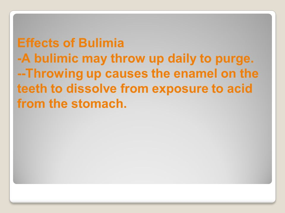 Effects of Bulimia -A bulimic may throw up daily to purge