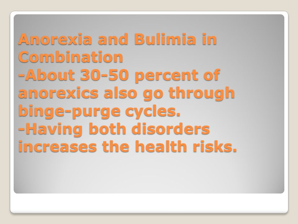 Anorexia and Bulimia in Combination -About 30-50 percent of anorexics also go through binge-purge cycles.