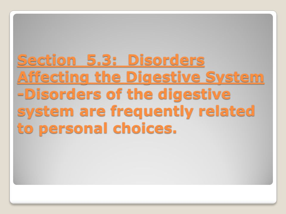 Section 5.3: Disorders Affecting the Digestive System -Disorders of the digestive system are frequently related to personal choices.