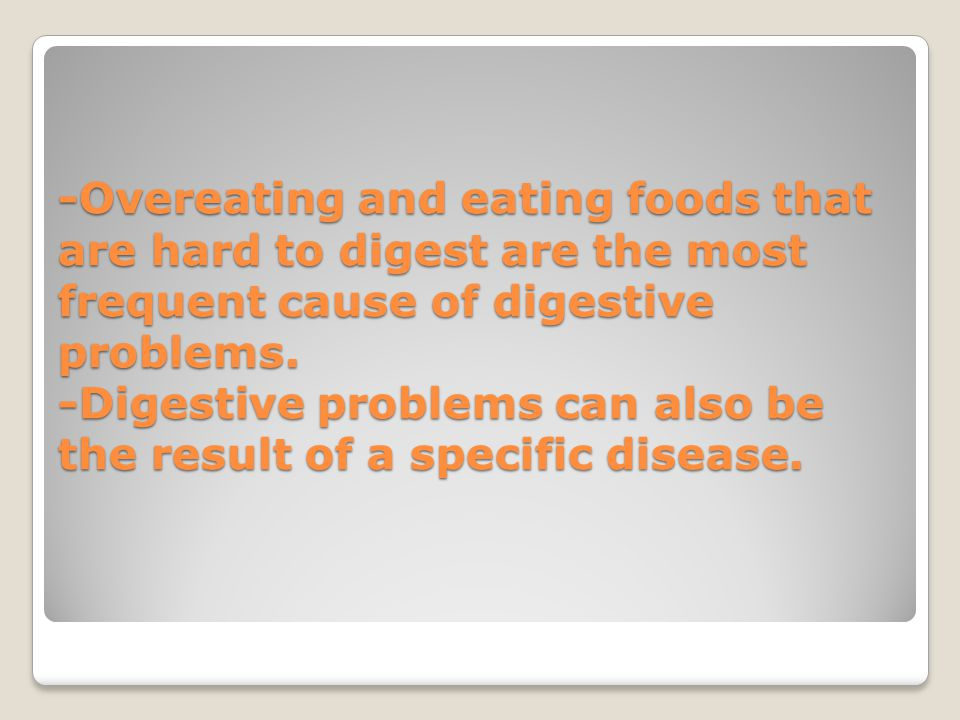 -Overeating and eating foods that are hard to digest are the most frequent cause of digestive problems.