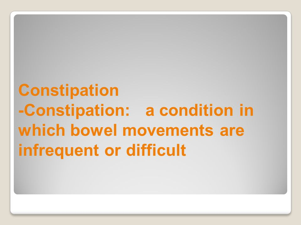 Constipation -Constipation: a condition in which bowel movements are infrequent or difficult
