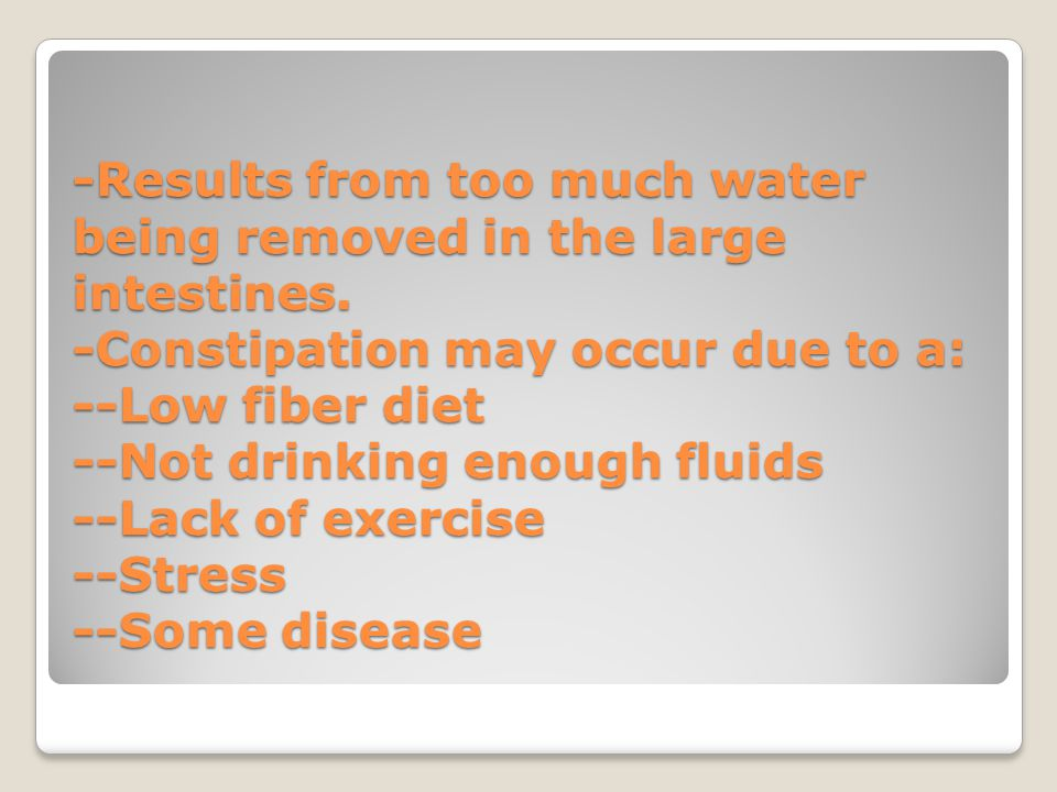 -Results from too much water being removed in the large intestines