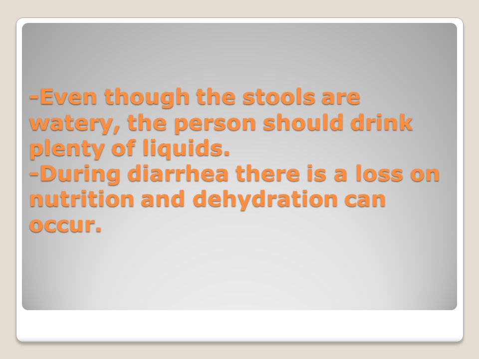 -Even though the stools are watery, the person should drink plenty of liquids.