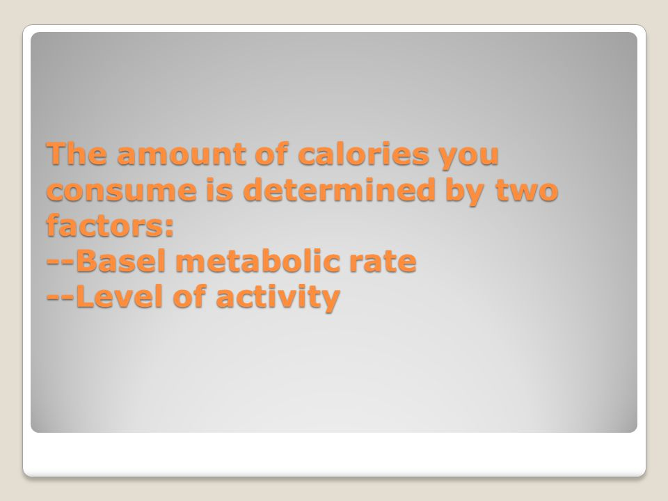The amount of calories you consume is determined by two factors: --Basel metabolic rate --Level of activity