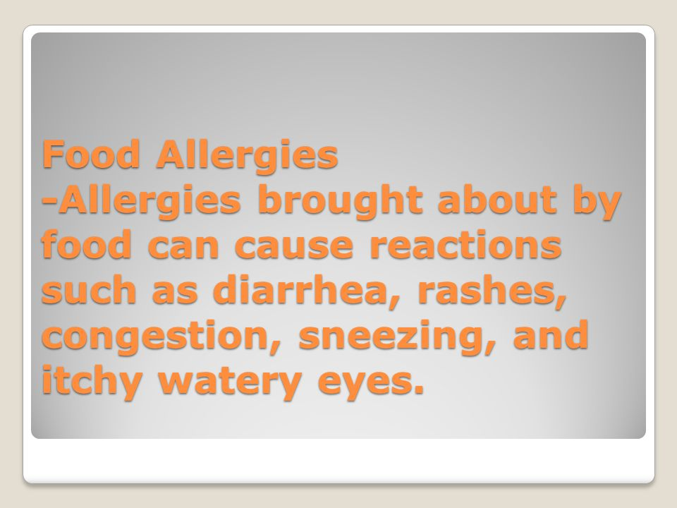 Food Allergies -Allergies brought about by food can cause reactions such as diarrhea, rashes, congestion, sneezing, and itchy watery eyes.