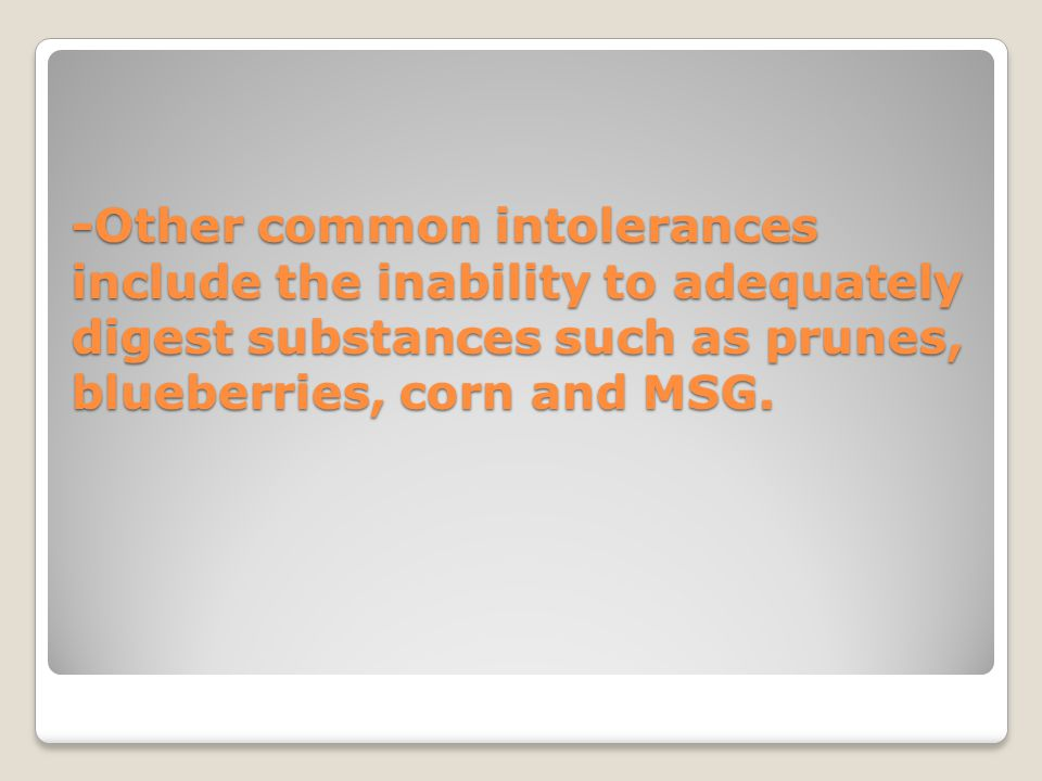 -Other common intolerances include the inability to adequately digest substances such as prunes, blueberries, corn and MSG.