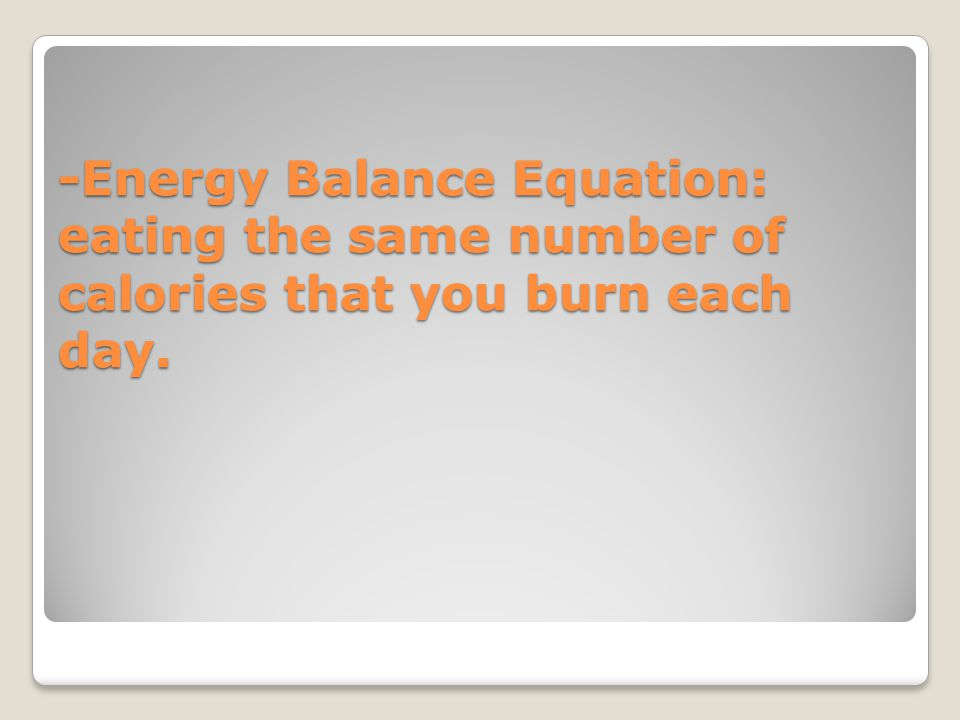 -Energy Balance Equation: eating the same number of calories that you burn each day.