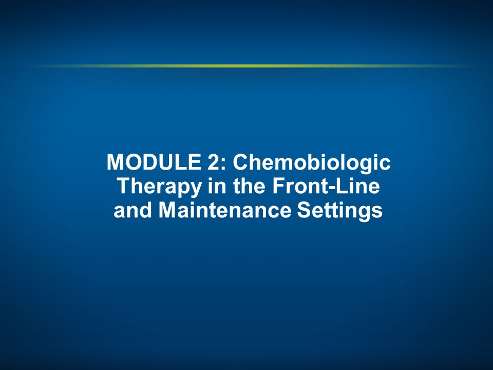 MODULE 2: Chemobiologic Therapy in the Front-Line and Maintenance Settings
