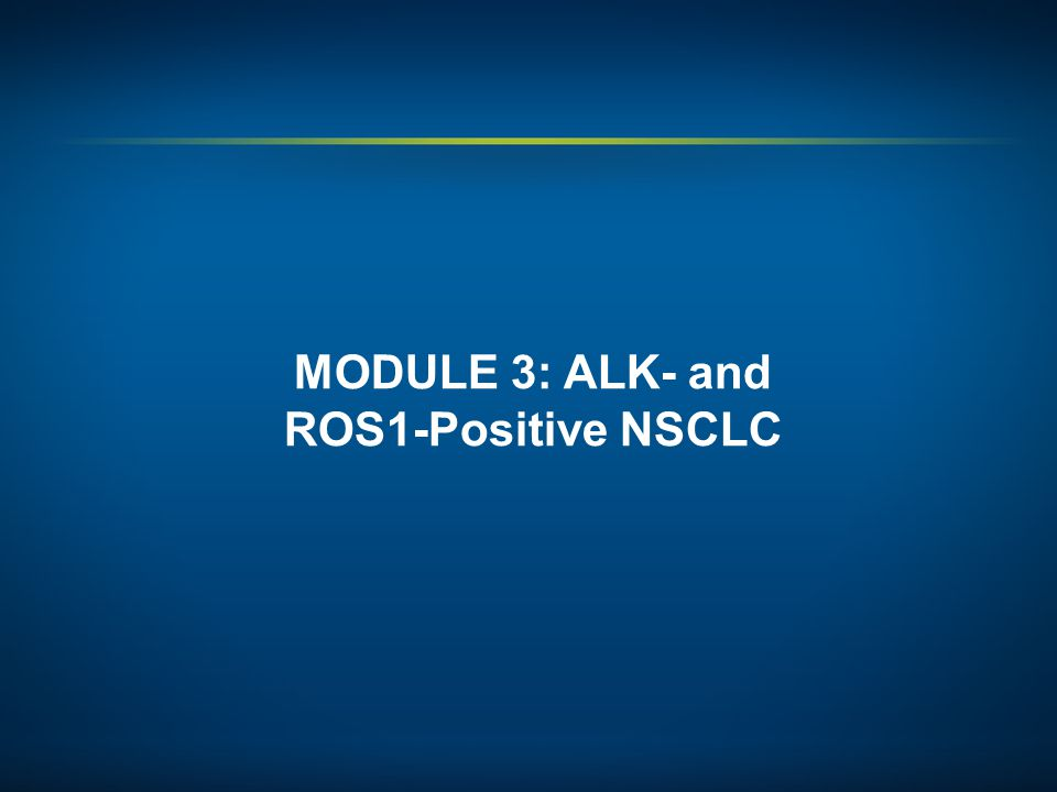 MODULE 3: ALK- and ROS1-Positive NSCLC