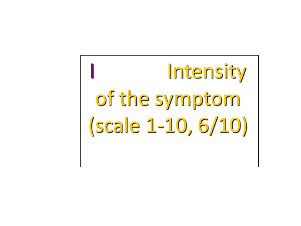 I Intensity of the symptom (scale 1-10, 6/10)