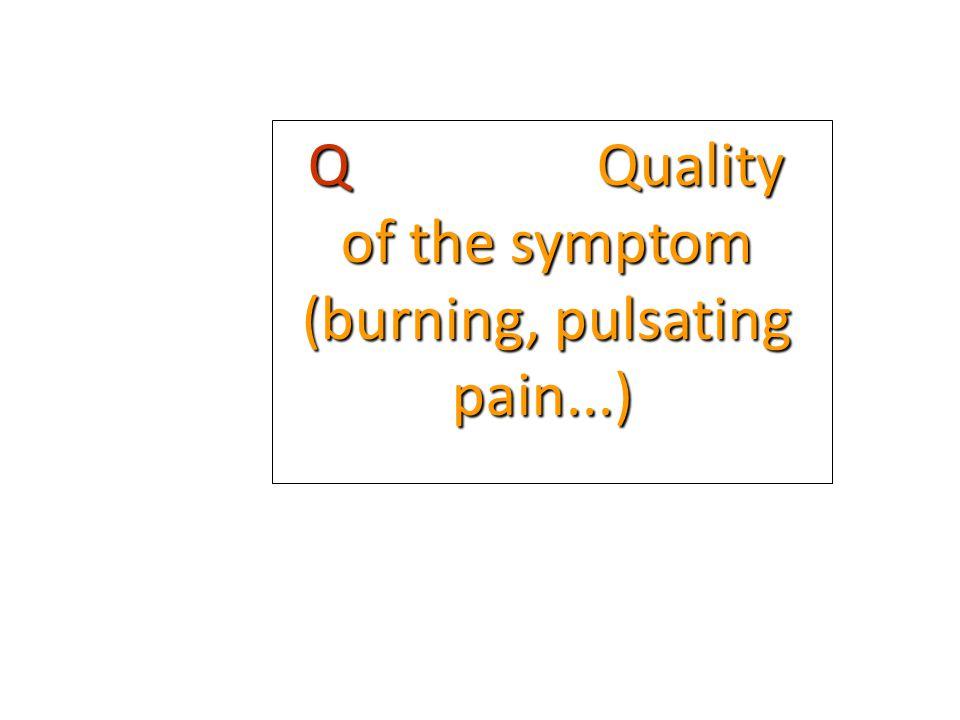 Q Quality of the symptom (burning, pulsating pain...)
