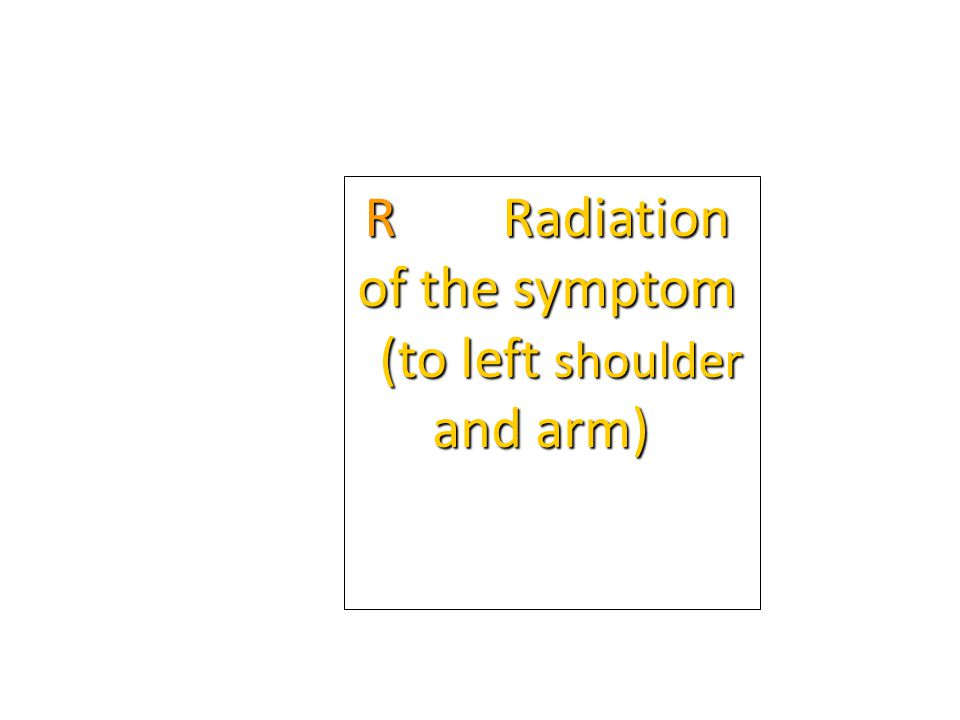 R Radiation of the symptom (to left shoulder and arm)