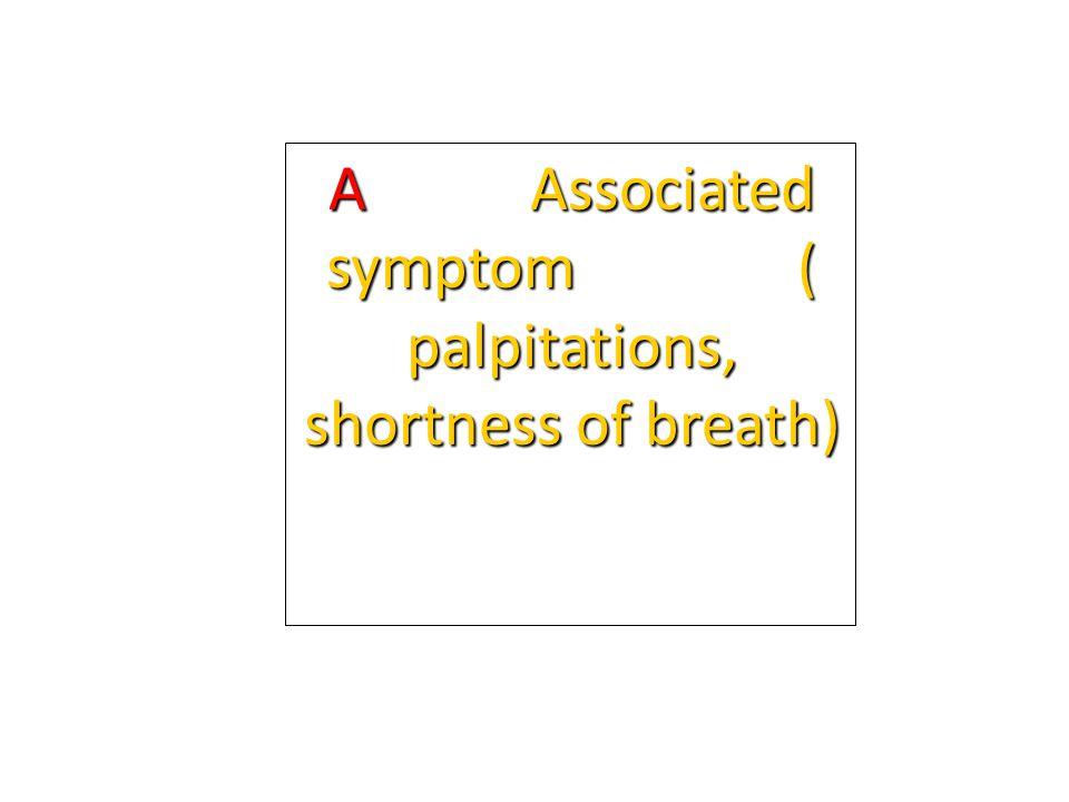 A Associated symptom ( palpitations, shortness of breath)
