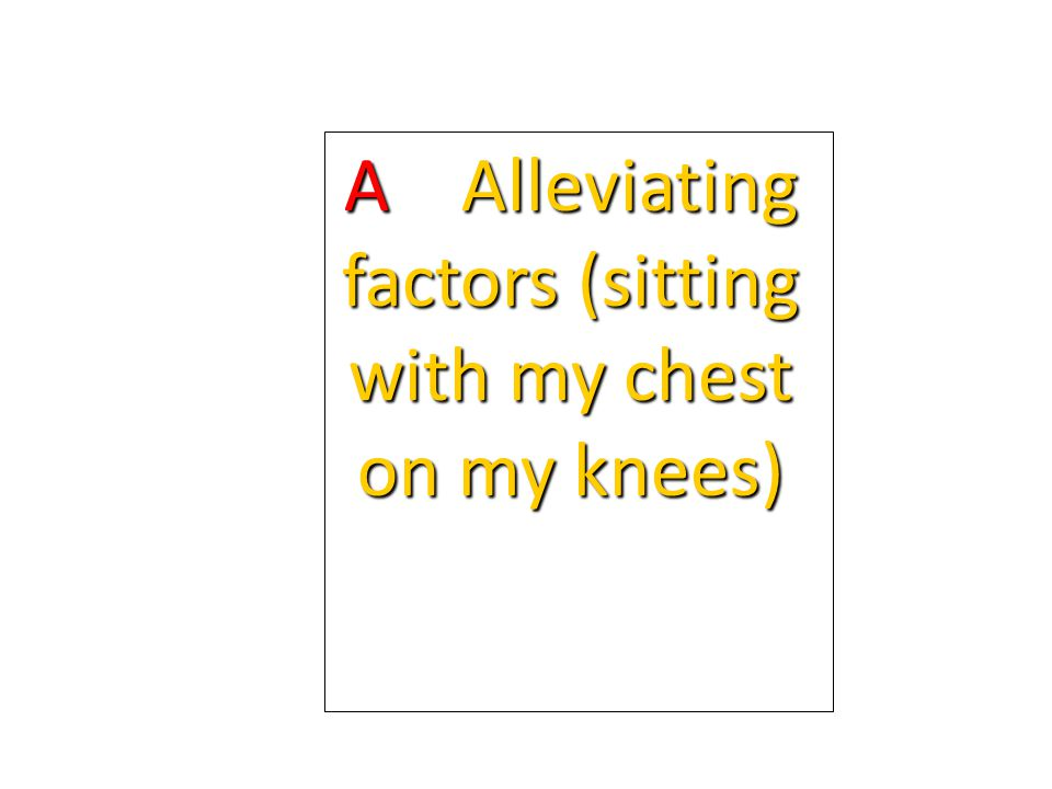A Alleviating factors (sitting with my chest on my knees)