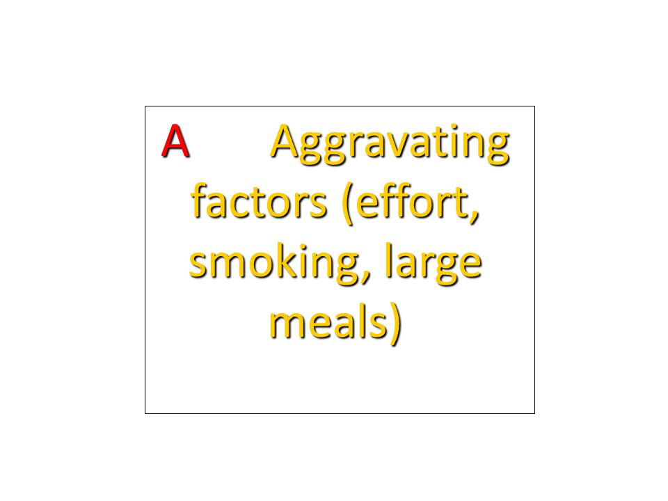 A Aggravating factors (effort, smoking, large meals)