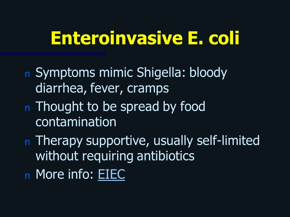 Enteroinvasive E. coli Symptoms mimic Shigella: bloody diarrhea, fever, cramps. Thought to be spread by food contamination.