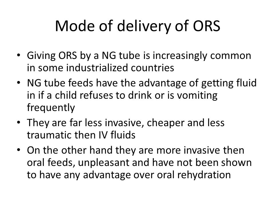 Mode of delivery of ORS Giving ORS by a NG tube is increasingly common in some industrialized countries.